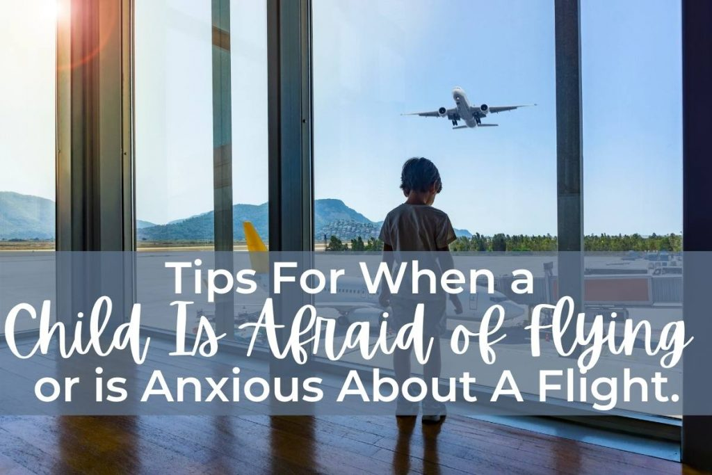 Tips For When a Child Is Afraid of Flying or is Anxious About A Flight.